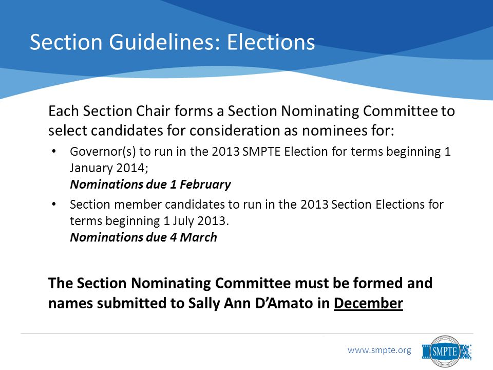 Section Guidelines: Elections Each Section Chair forms a Section Nominating Committee to select candidates for consideration as nominees for: Governor(s) to run in the 2013 SMPTE Election for terms beginning 1 January 2014; Nominations due 1 February Section member candidates to run in the 2013 Section Elections for terms beginning 1 July 2013.