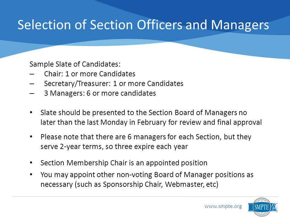 Selection of Section Officers and Managers Sample Slate of Candidates: – Chair: 1 or more Candidates – Secretary/Treasurer: 1 or more Candidates – 3 Managers: 6 or more candidates Slate should be presented to the Section Board of Managers no later than the last Monday in February for review and final approval Please note that there are 6 managers for each Section, but they serve 2-year terms, so three expire each year Section Membership Chair is an appointed position You may appoint other non-voting Board of Manager positions as necessary (such as Sponsorship Chair, Webmaster, etc)