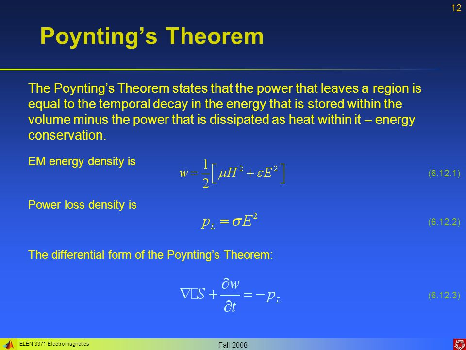 ELEN 3371 Electromagnetics Fall Poynting's Theorem The Poynting's Theorem states that the power that leaves a region is equal to the temporal decay in the energy that is stored within the volume minus the power that is dissipated as heat within it – energy conservation.