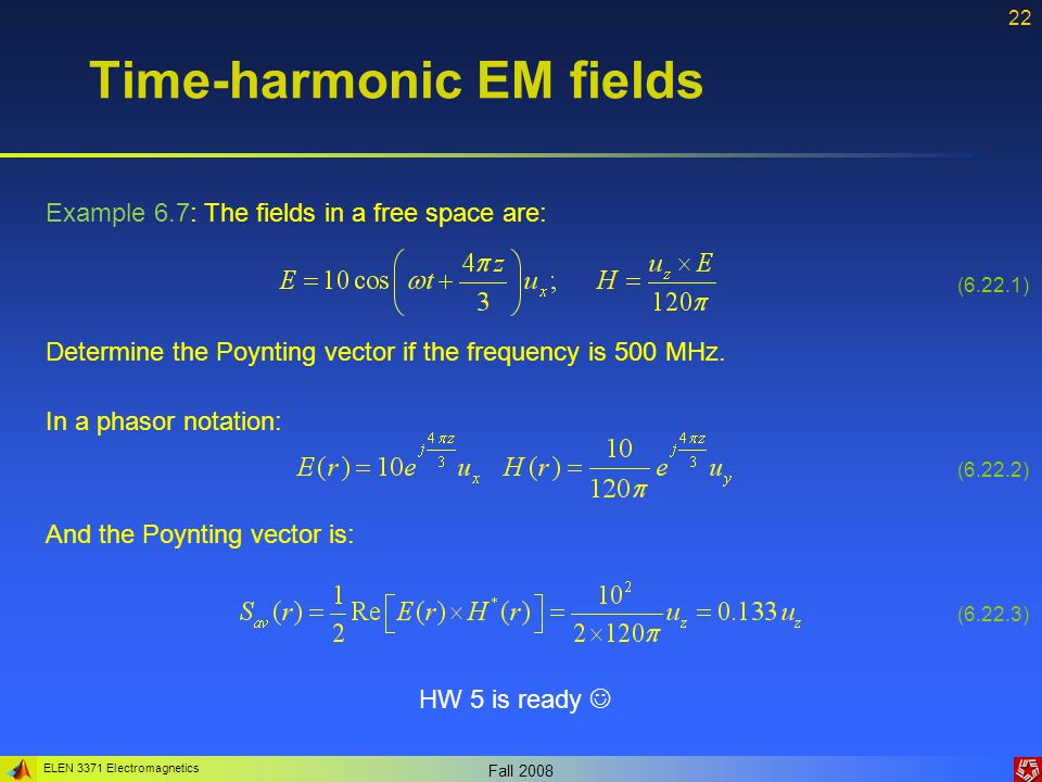 ELEN 3371 Electromagnetics Fall Time-harmonic EM fields Example 6.7: The fields in a free space are: Determine the Poynting vector if the frequency is 500 MHz.