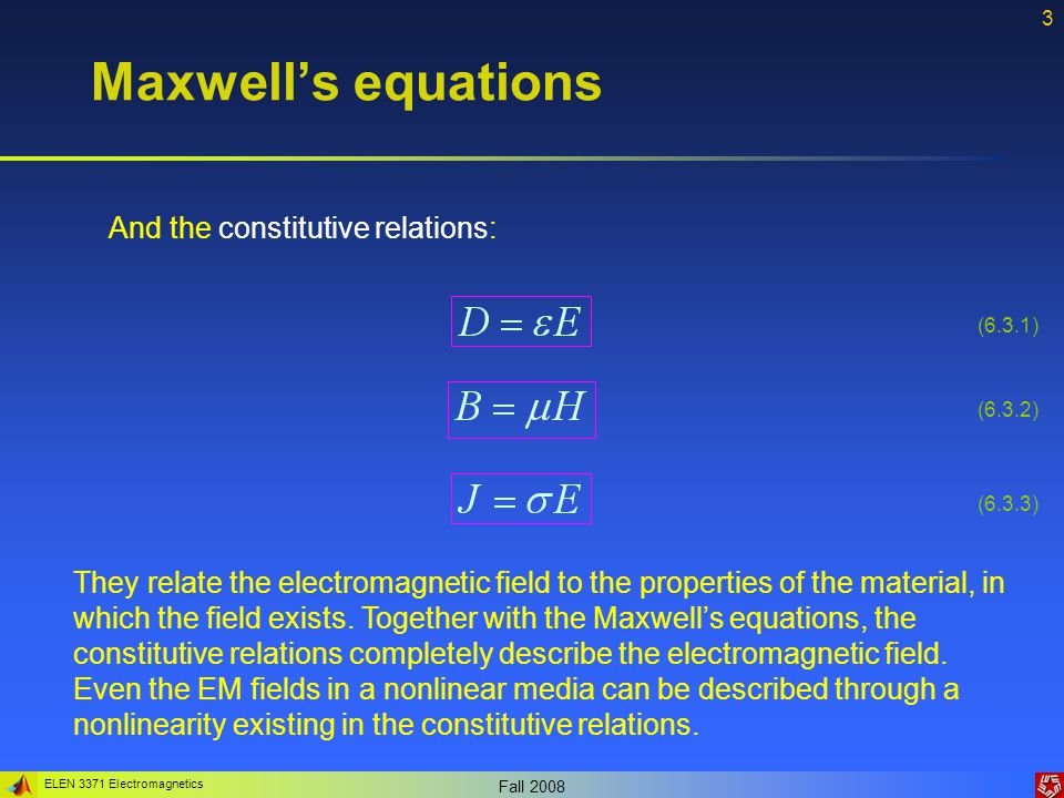 ELEN 3371 Electromagnetics Fall Maxwell's equations And the constitutive relations: They relate the electromagnetic field to the properties of the material, in which the field exists.