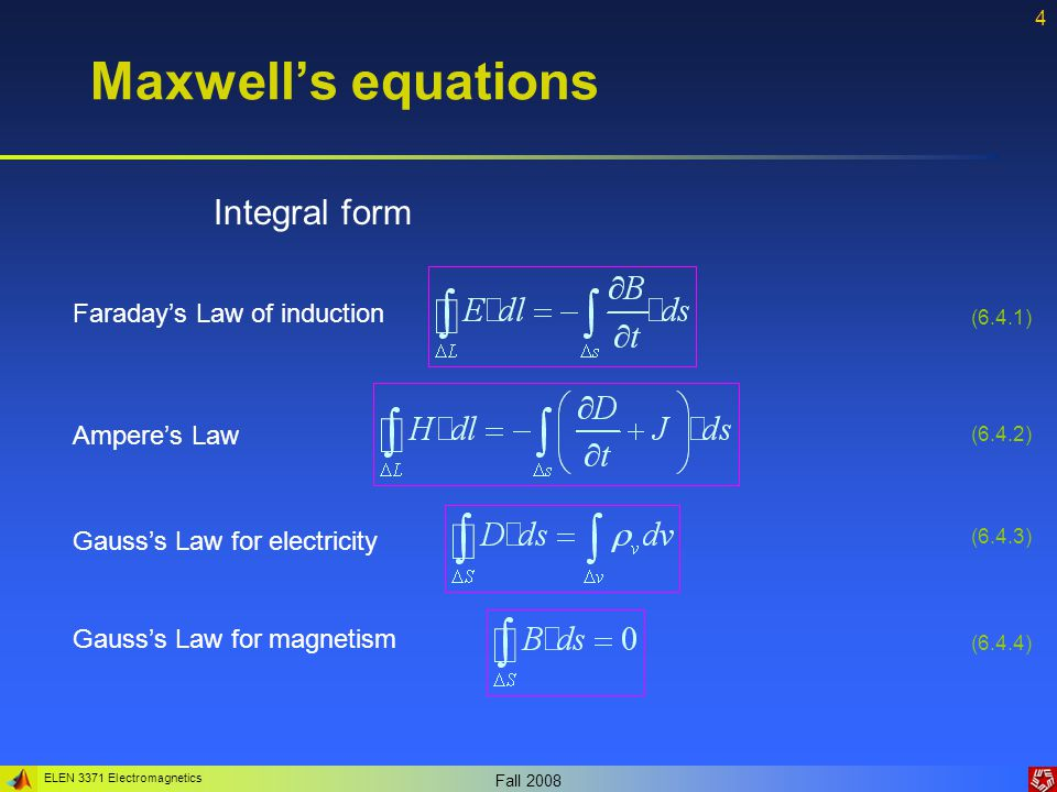 ELEN 3371 Electromagnetics Fall Maxwell's equations Gauss's Law for magnetism Gauss's Law for electricity Ampere's Law Faraday's Law of induction (6.4.1) (6.4.2) (6.4.3) (6.4.4) Integral form
