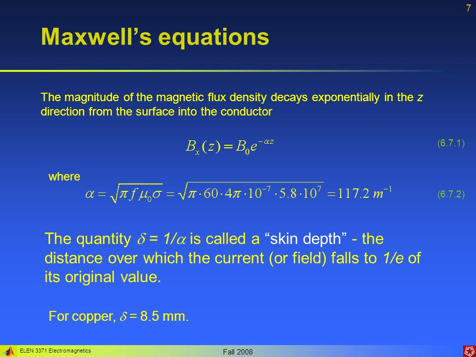 ELEN 3371 Electromagnetics Fall Maxwell's equations The magnitude of the magnetic flux density decays exponentially in the z direction from the surface into the conductor where The quantity  = 1/  is called a skin depth - the distance over which the current (or field) falls to 1/e of its original value.