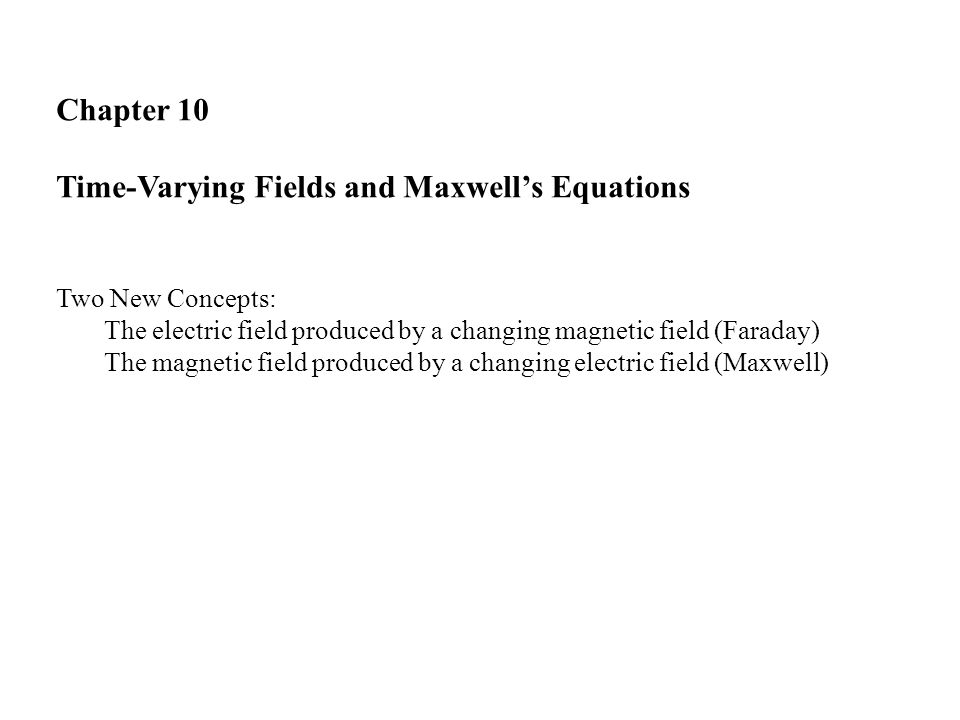 Chapter 10 Time-Varying Fields and Maxwell's Equations Two New Concepts: The electric field produced by a changing magnetic field (Faraday) The magnetic field produced by a changing electric field (Maxwell)