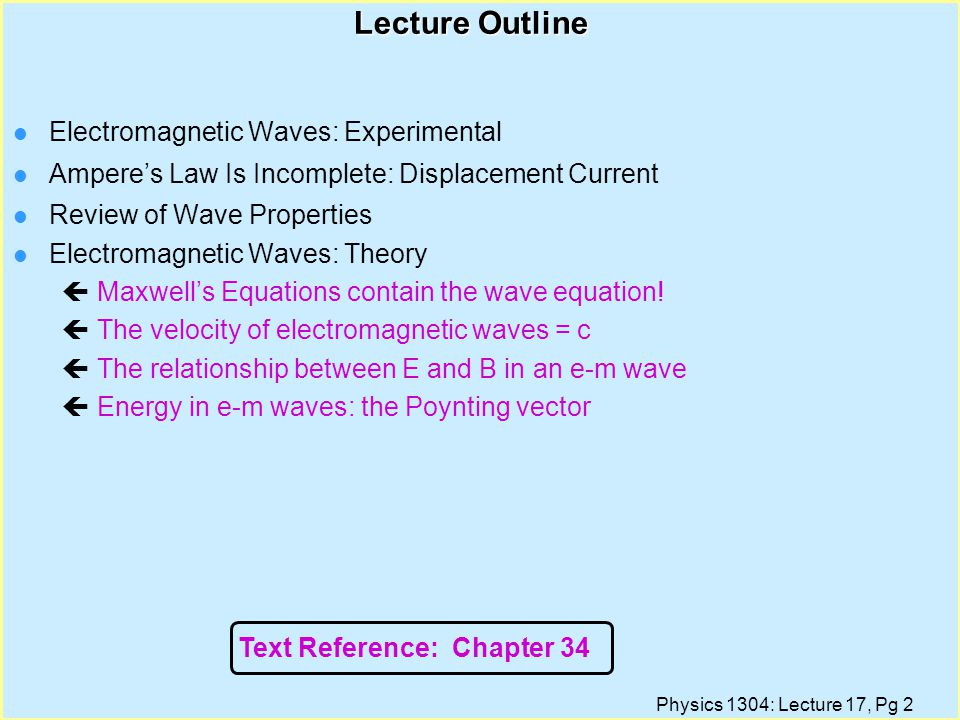 Physics 1304: Lecture 17, Pg 2 Lecture Outline l Electromagnetic Waves: Experimental l Ampere's Law Is Incomplete: Displacement Current l Review of Wave Properties l Electromagnetic Waves: Theory çMaxwell's Equations contain the wave equation.