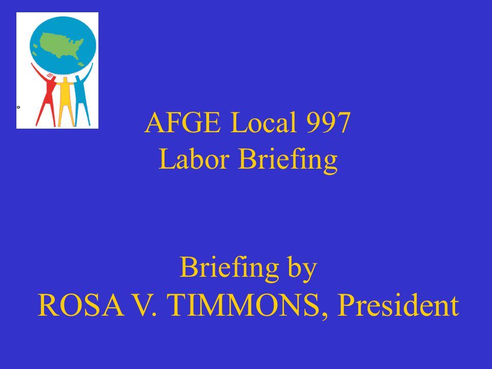AFGE Local 997 Labor Briefing Briefing by ROSA V  TIMMONS, President
