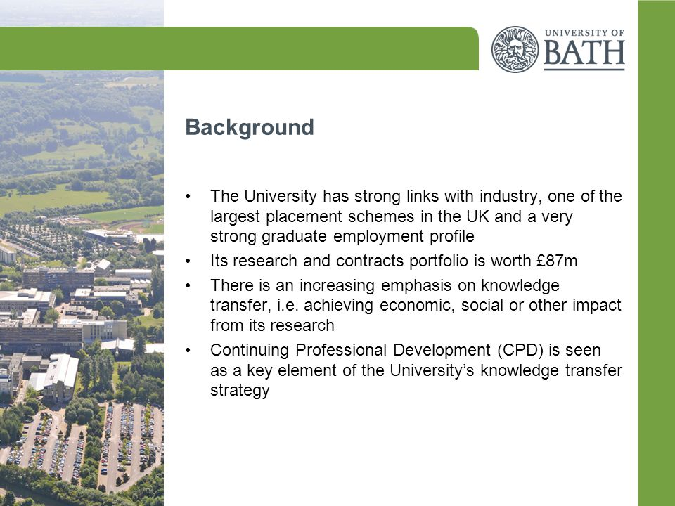 Background The University has strong links with industry, one of the largest placement schemes in the UK and a very strong graduate employment profile Its research and contracts portfolio is worth £87m There is an increasing emphasis on knowledge transfer, i.e.