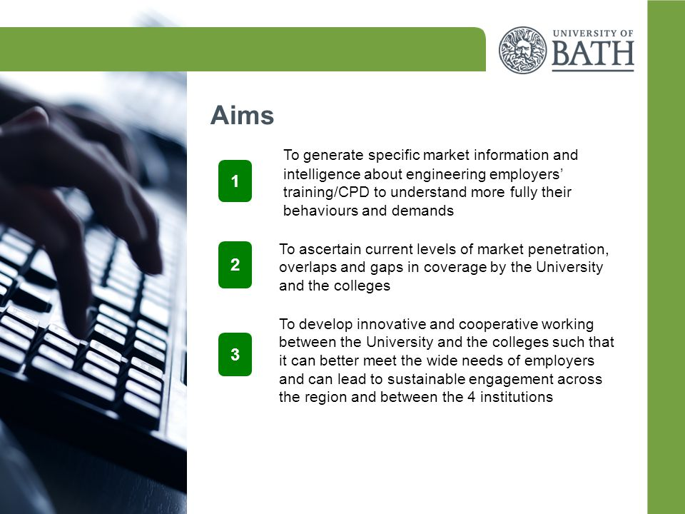 Aims 1 To generate specific market information and intelligence about engineering employers' training/CPD to understand more fully their behaviours and demands 2 3 To ascertain current levels of market penetration, overlaps and gaps in coverage by the University and the colleges To develop innovative and cooperative working between the University and the colleges such that it can better meet the wide needs of employers and can lead to sustainable engagement across the region and between the 4 institutions