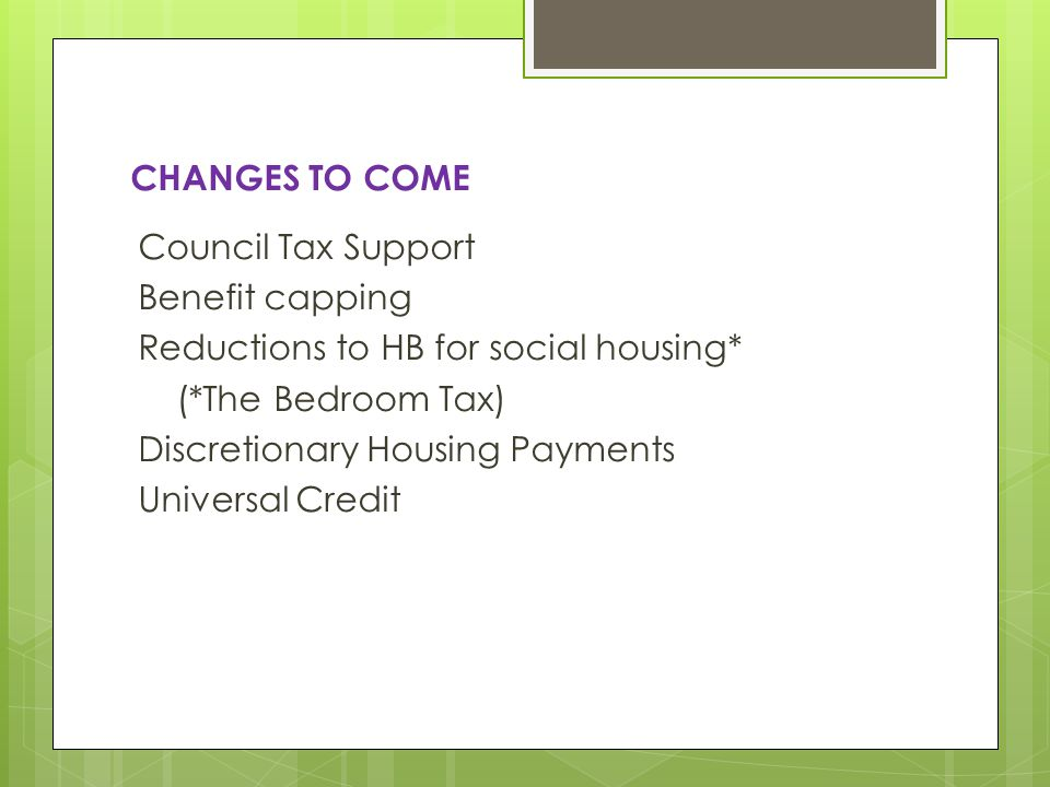 CHANGES TO COME Council Tax Support Benefit capping Reductions to HB for social housing* (*The Bedroom Tax) Discretionary Housing Payments Universal Credit