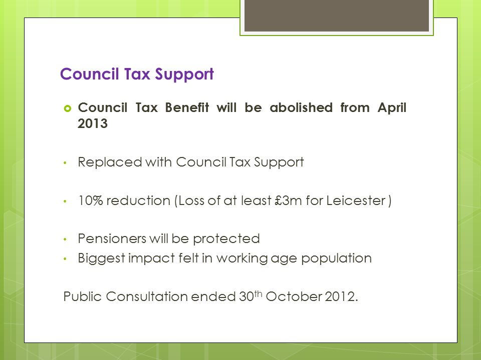 Council Tax Support  Council Tax Benefit will be abolished from April 2013 Replaced with Council Tax Support 10% reduction (Loss of at least £3m for Leicester ) Pensioners will be protected Biggest impact felt in working age population Public Consultation ended 30 th October 2012.