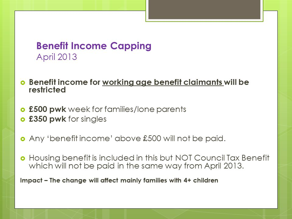 Benefit Income Capping April 2013  Benefit income for working age benefit claimants will be restricted  £500 pwk week for families/lone parents  £350 pwk for singles  Any 'benefit income' above £500 will not be paid.