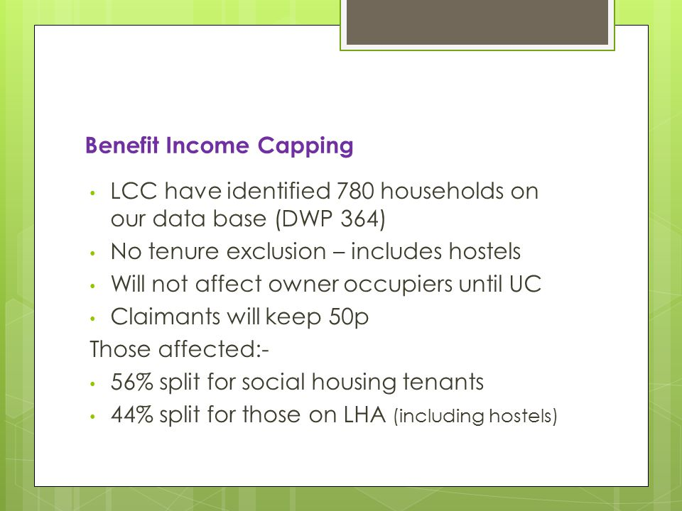 Benefit Income Capping LCC have identified 780 households on our data base (DWP 364) No tenure exclusion – includes hostels Will not affect owner occupiers until UC Claimants will keep 50p Those affected:- 56% split for social housing tenants 44% split for those on LHA (including hostels)