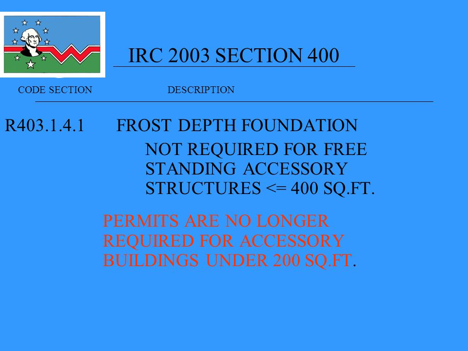 IRC 2003 SECTION 400 R FROST DEPTH FOUNDATION NOT REQUIRED FOR FREE STANDING ACCESSORY STRUCTURES <= 400 SQ.FT.