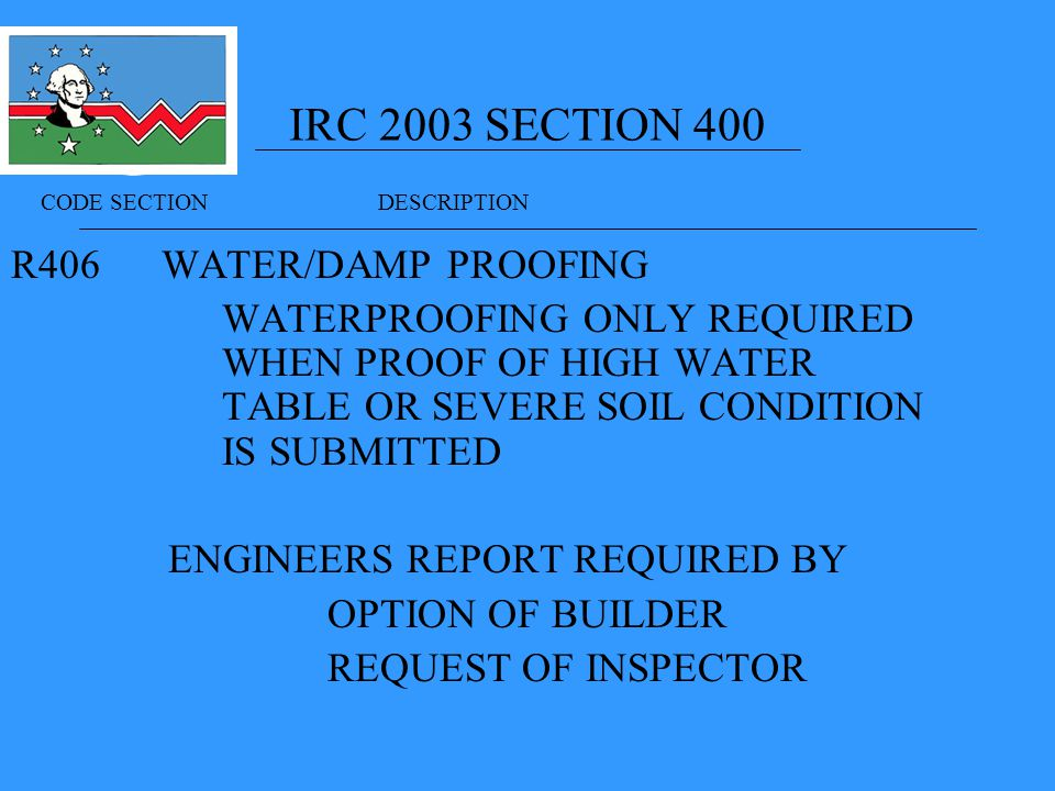 IRC 2003 SECTION 400 R406 WATER/DAMP PROOFING WATERPROOFING ONLY REQUIRED WHEN PROOF OF HIGH WATER TABLE OR SEVERE SOIL CONDITION IS SUBMITTED ENGINEERS REPORT REQUIRED BY OPTION OF BUILDER REQUEST OF INSPECTOR CODE SECTION DESCRIPTION