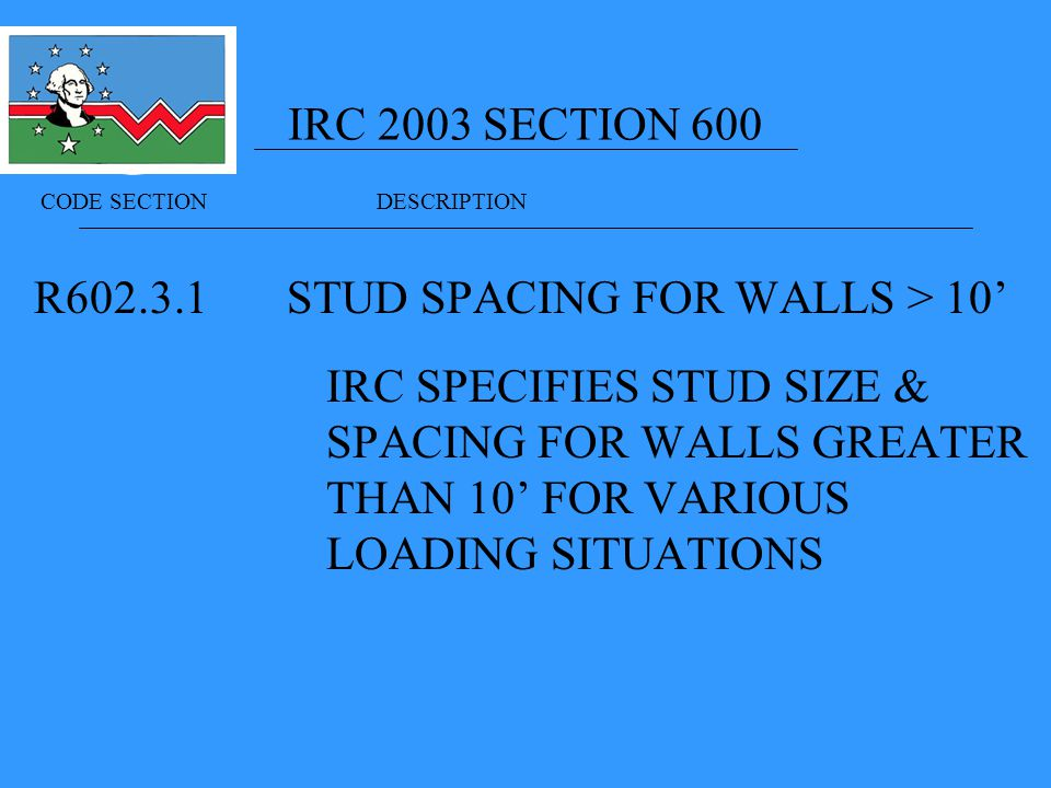 IRC 2003 SECTION 600 R STUD SPACING FOR WALLS > 10' IRC SPECIFIES STUD SIZE & SPACING FOR WALLS GREATER THAN 10' FOR VARIOUS LOADING SITUATIONS CODE SECTION DESCRIPTION