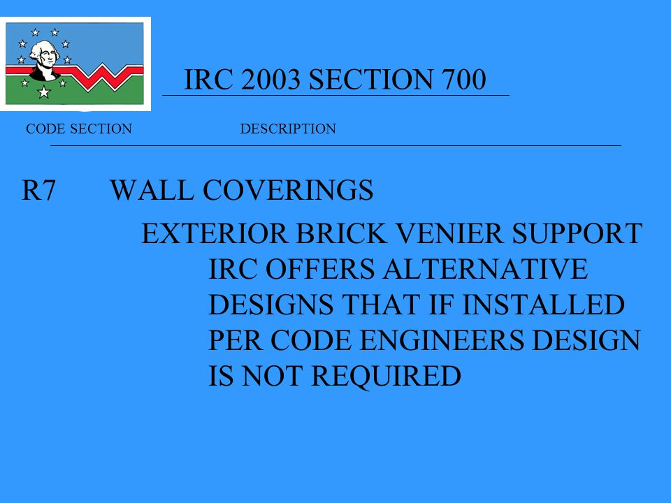 IRC 2003 SECTION 700 R7 WALL COVERINGS EXTERIOR BRICK VENIER SUPPORT IRC OFFERS ALTERNATIVE DESIGNS THAT IF INSTALLED PER CODE ENGINEERS DESIGN IS NOT REQUIRED CODE SECTION DESCRIPTION