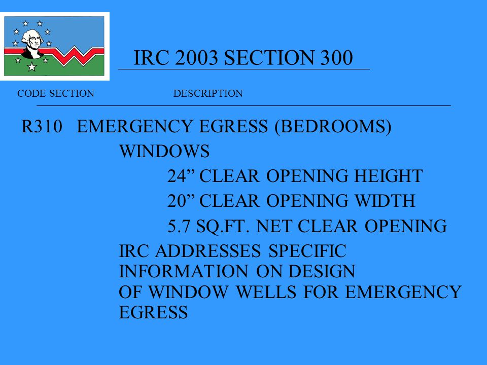 IRC 2003 SECTION 300 R310 EMERGENCY EGRESS (BEDROOMS) WINDOWS 24 CLEAR OPENING HEIGHT 20 CLEAR OPENING WIDTH 5.7 SQ.FT.