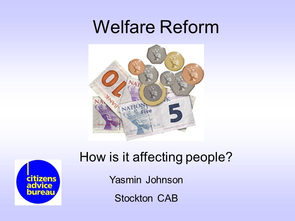 Welfare Reform How is it affecting people Yasmin Johnson Stockton CAB