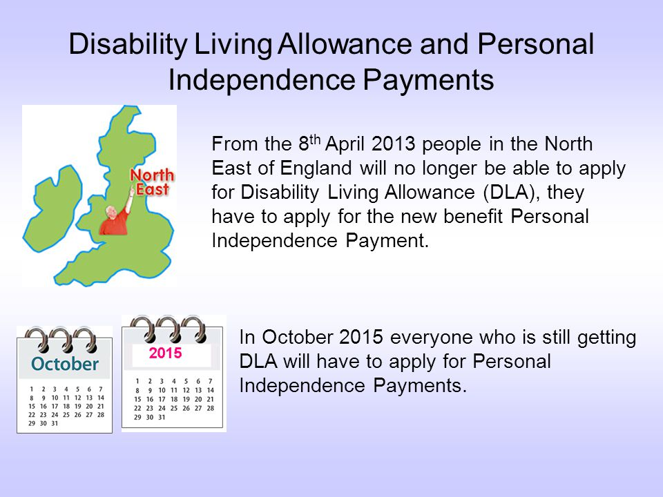 Disability Living Allowance and Personal Independence Payments From the 8 th April 2013 people in the North East of England will no longer be able to apply for Disability Living Allowance (DLA), they have to apply for the new benefit Personal Independence Payment.