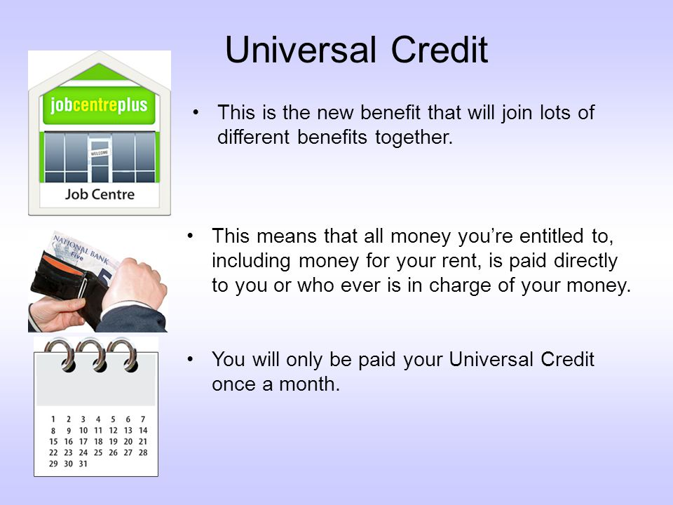 Universal Credit This is the new benefit that will join lots of different benefits together.