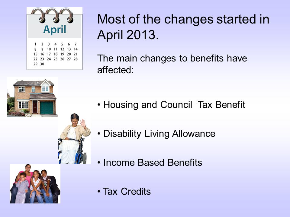 The main changes to benefits have affected: Housing and Council Tax Benefit Disability Living Allowance Income Based Benefits Tax Credits Most of the changes started in April 2013.