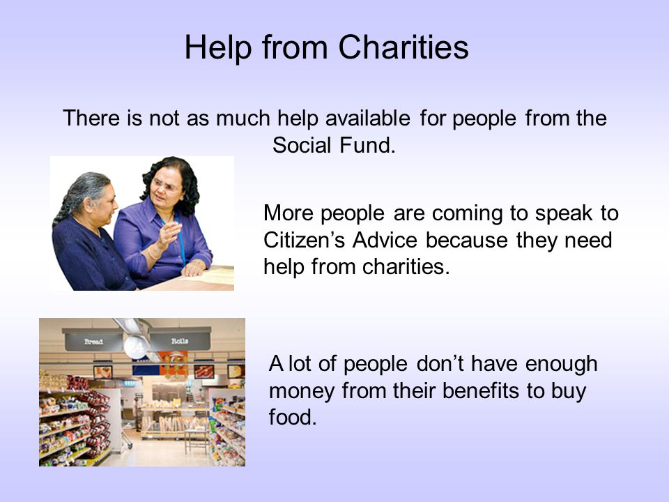 Help from Charities There is not as much help available for people from the Social Fund.