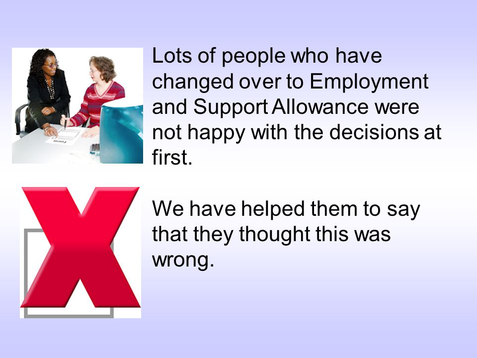 Lots of people who have changed over to Employment and Support Allowance were not happy with the decisions at first.