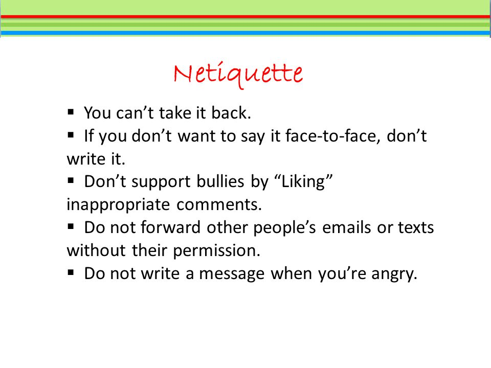 Netiquette  You can't take it back.  If you don't want to say it face-to-face, don't write it.