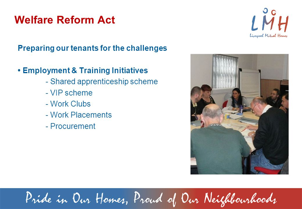 Welfare Reform Act Preparing our tenants for the challenges Employment & Training Initiatives - Shared apprenticeship scheme - VIP scheme - Work Clubs - Work Placements - Procurement