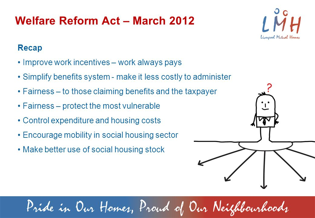 Welfare Reform Act – March 2012 Recap Improve work incentives – work always pays Simplify benefits system - make it less costly to administer Fairness – to those claiming benefits and the taxpayer Fairness – protect the most vulnerable Control expenditure and housing costs Encourage mobility in social housing sector Make better use of social housing stock