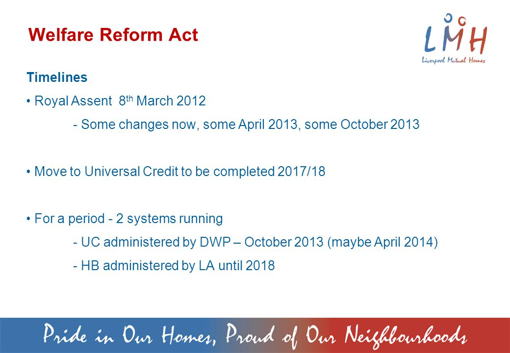 Timelines Royal Assent 8 th March Some changes now, some April 2013, some October 2013 Move to Universal Credit to be completed 2017/18 For a period - 2 systems running - UC administered by DWP – October 2013 (maybe April 2014) - HB administered by LA until 2018 Welfare Reform Act