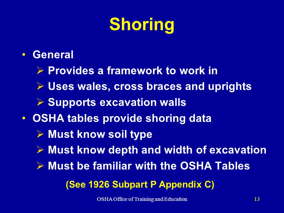OSHA Office of Training and Education13 Shoring General  Provides a framework to work in  Uses wales, cross braces and uprights  Supports excavation walls OSHA tables provide shoring data  Must know soil type  Must know depth and width of excavation  Must be familiar with the OSHA Tables (See 1926 Subpart P Appendix C)