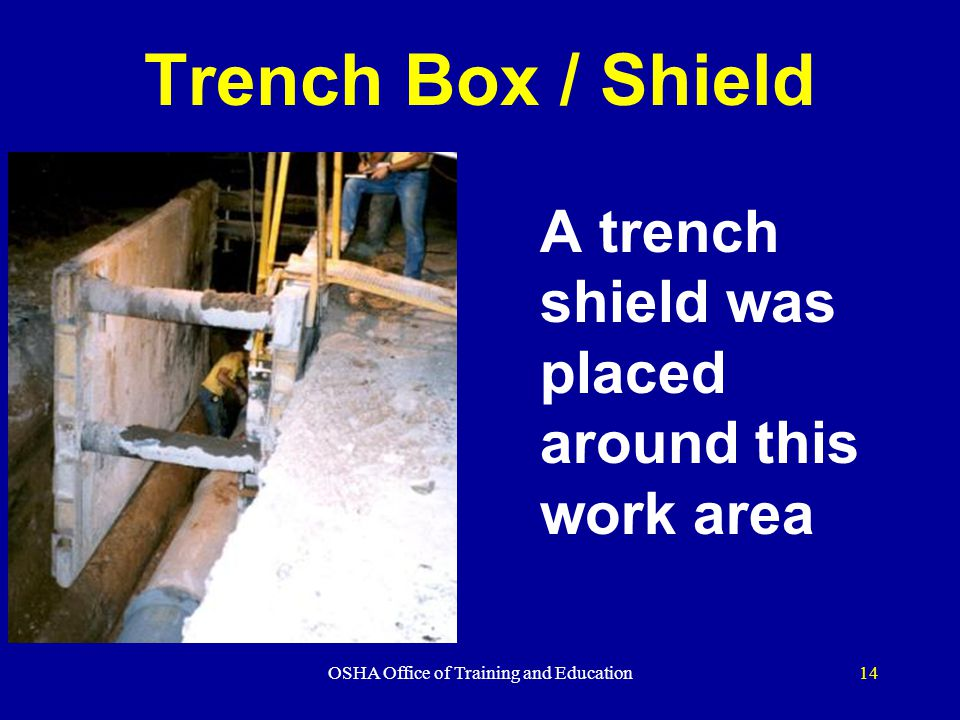 OSHA Office of Training and Education14 Trench Box / Shield A trench shield was placed around this work area