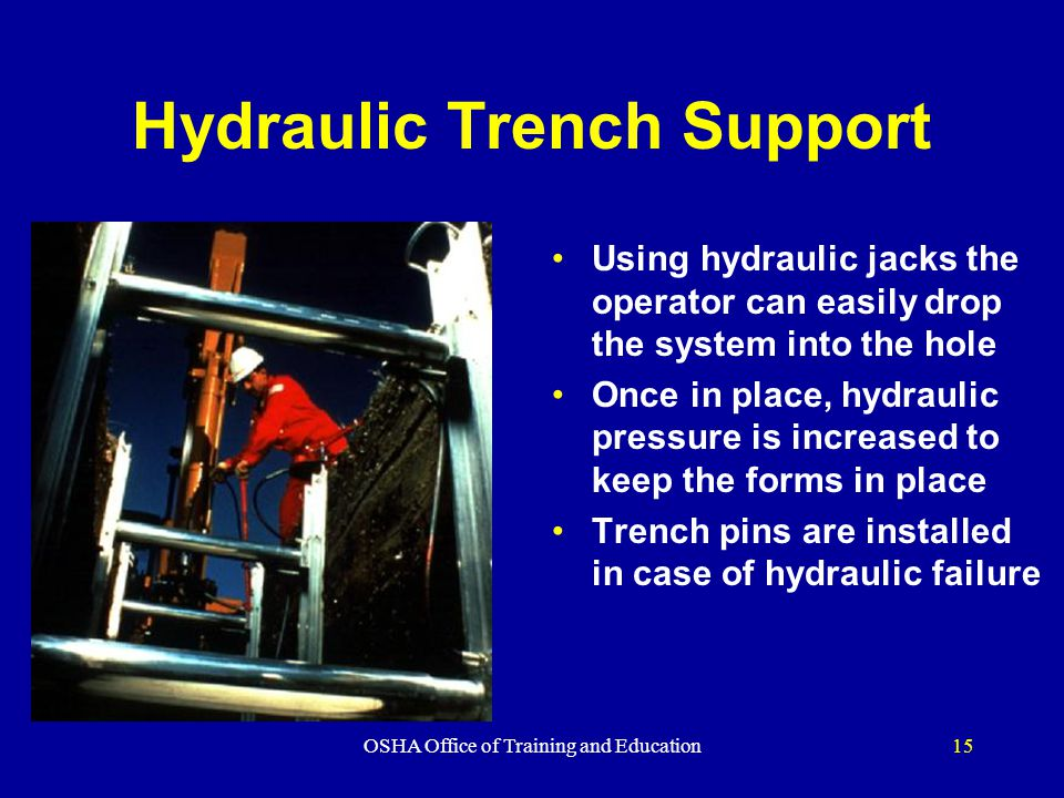OSHA Office of Training and Education15 Hydraulic Trench Support Using hydraulic jacks the operator can easily drop the system into the hole Once in place, hydraulic pressure is increased to keep the forms in place Trench pins are installed in case of hydraulic failure