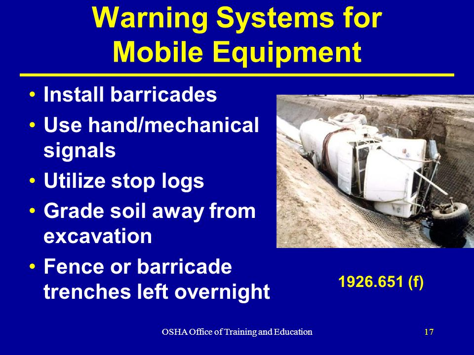 OSHA Office of Training and Education17 Warning Systems for Mobile Equipment Install barricades Use hand/mechanical signals Utilize stop logs Grade soil away from excavation Fence or barricade trenches left overnight (f)