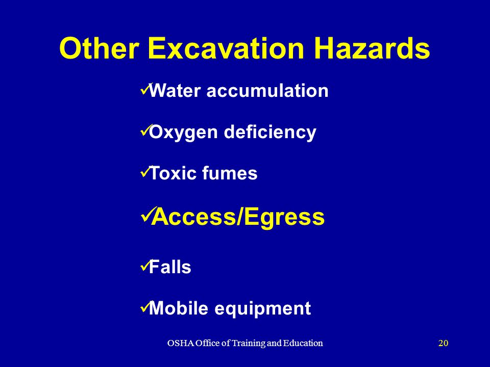 OSHA Office of Training and Education20 Other Excavation Hazards Water accumulation Oxygen deficiency Toxic fumes Access/Egress Falls Mobile equipment