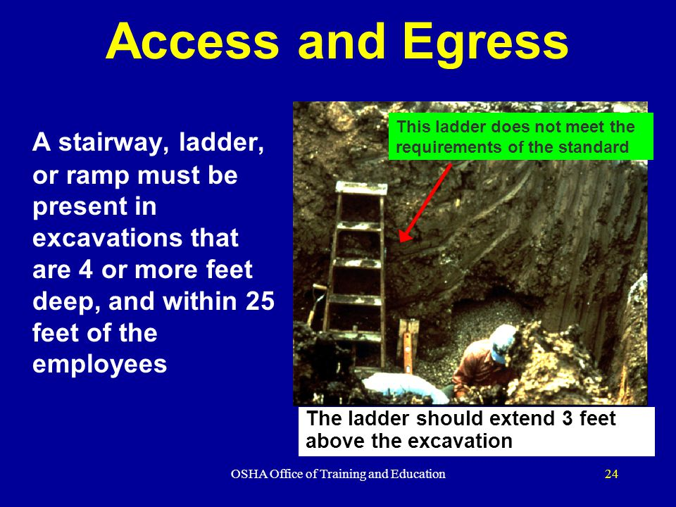 OSHA Office of Training and Education24 Access and Egress A stairway, ladder, or ramp must be present in excavations that are 4 or more feet deep, and within 25 feet of the employees This ladder does not meet the requirements of the standard The ladder should extend 3 feet above the excavation