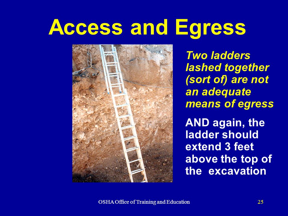 OSHA Office of Training and Education25 Access and Egress Two ladders lashed together (sort of) are not an adequate means of egress AND again, the ladder should extend 3 feet above the top of the excavation
