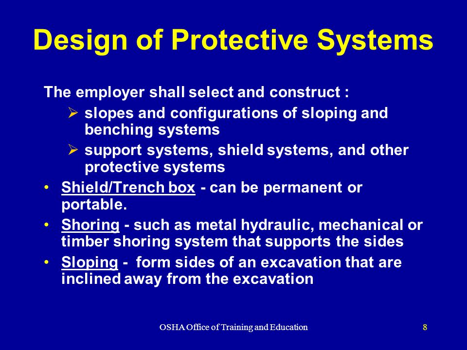 OSHA Office of Training and Education8 Design of Protective Systems The employer shall select and construct :  slopes and configurations of sloping and benching systems  support systems, shield systems, and other protective systems Shield/Trench box - can be permanent or portable.