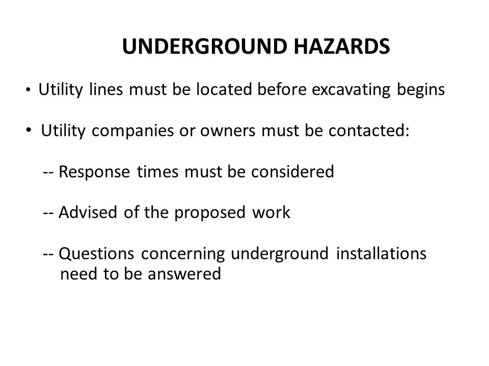 UNDERGROUND HAZARDS Utility lines must be located before excavating begins Utility companies or owners must be contacted: -- Response times must be considered -- Advised of the proposed work -- Questions concerning underground installations need to be answered