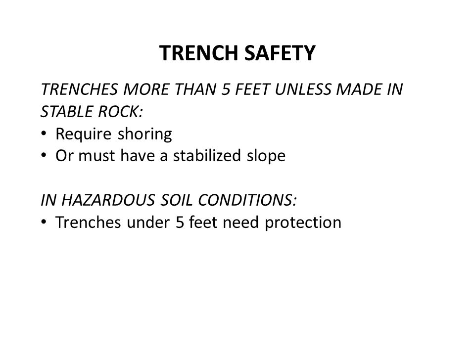 TRENCHES MORE THAN 5 FEET UNLESS MADE IN STABLE ROCK: Require shoring Or must have a stabilized slope IN HAZARDOUS SOIL CONDITIONS: Trenches under 5 feet need protection TRENCH SAFETY