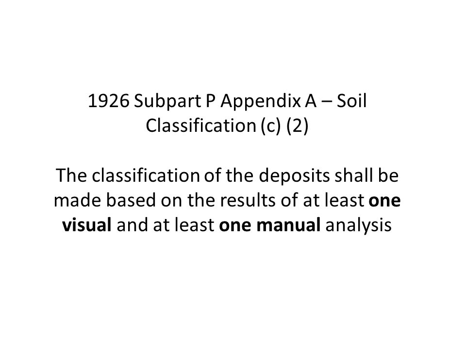1926 Subpart P Appendix A – Soil Classification (c) (2) The classification of the deposits shall be made based on the results of at least one visual and at least one manual analysis