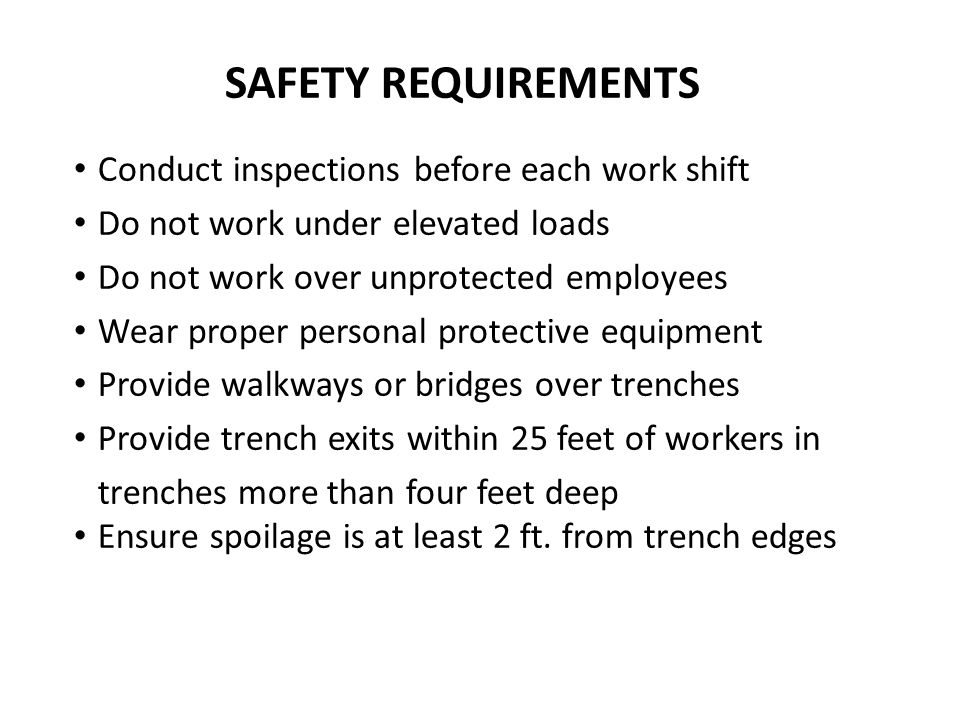 SAFETY REQUIREMENTS Conduct inspections before each work shift Do not work under elevated loads Do not work over unprotected employees Wear proper personal protective equipment Provide walkways or bridges over trenches Provide trench exits within 25 feet of workers in trenches more than four feet deep Ensure spoilage is at least 2 ft.