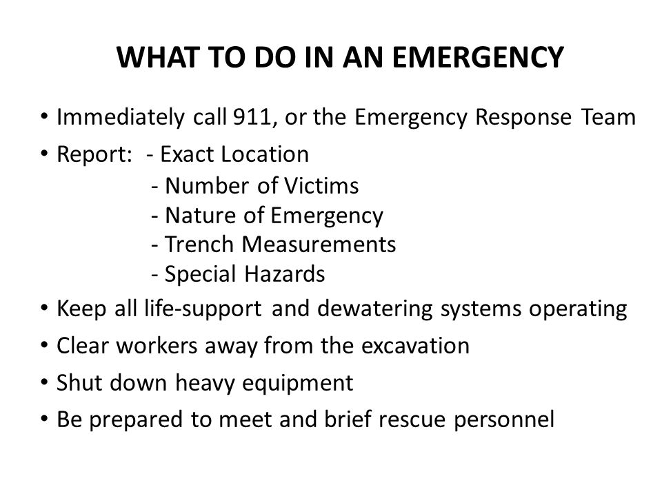 WHAT TO DO IN AN EMERGENCY Immediately call 911, or the Emergency Response Team Report: - Exact Location - Number of Victims - Nature of Emergency - Trench Measurements - Special Hazards Keep all life-support and dewatering systems operating Clear workers away from the excavation Shut down heavy equipment Be prepared to meet and brief rescue personnel