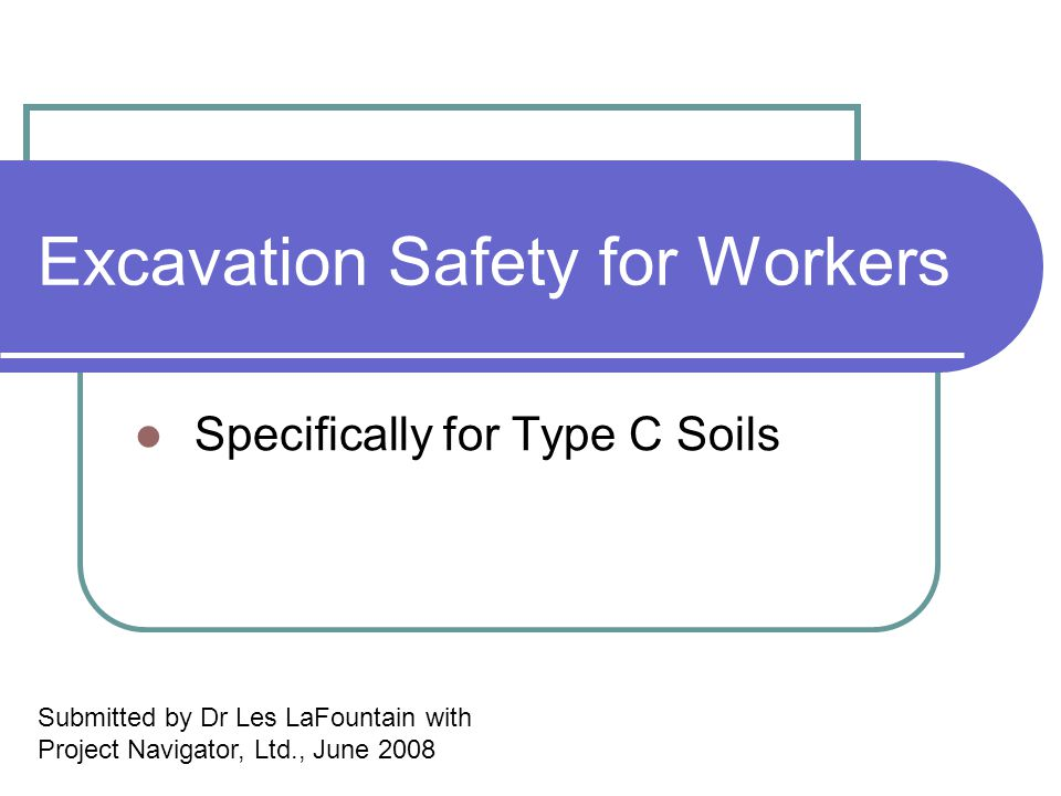Excavation Safety for Workers Specifically for Type C Soils Submitted by Dr Les LaFountain with Project Navigator, Ltd., June 2008