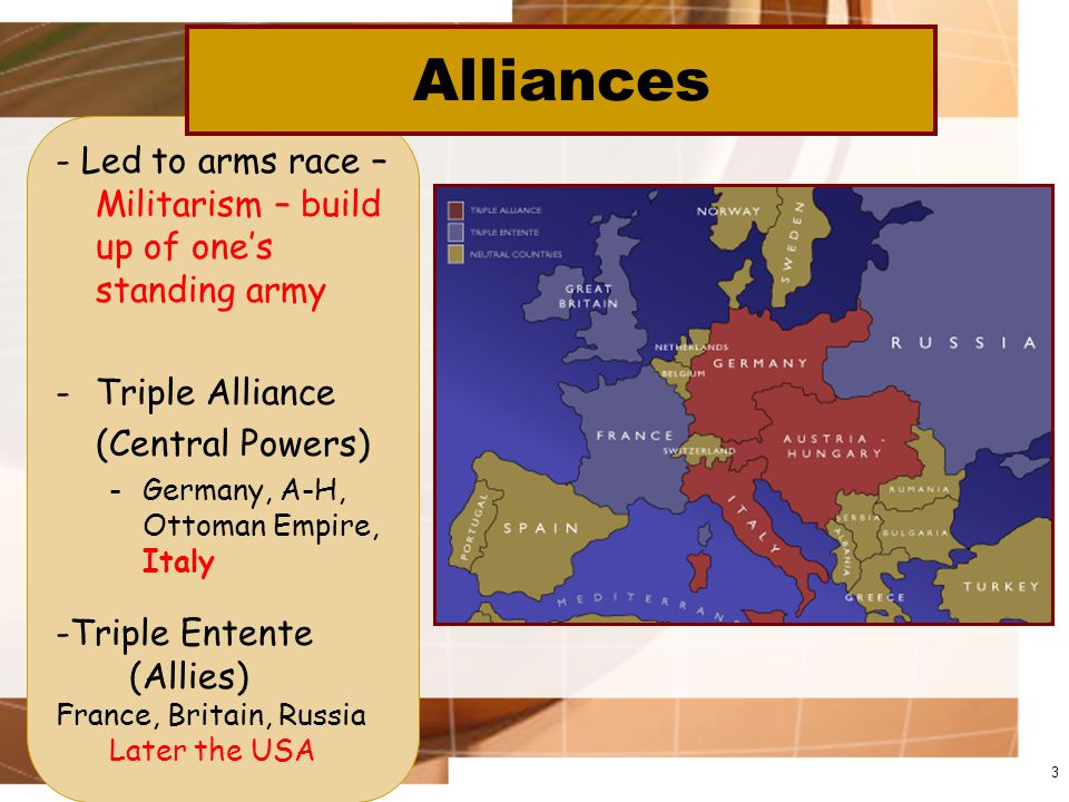 - Led to arms race – Militarism – build up of one's standing army -Triple Alliance (Central Powers) -Germany, A-H, Ottoman Empire, Italy 3 Alliances -Triple Entente (Allies) France, Britain, Russia Later the USA