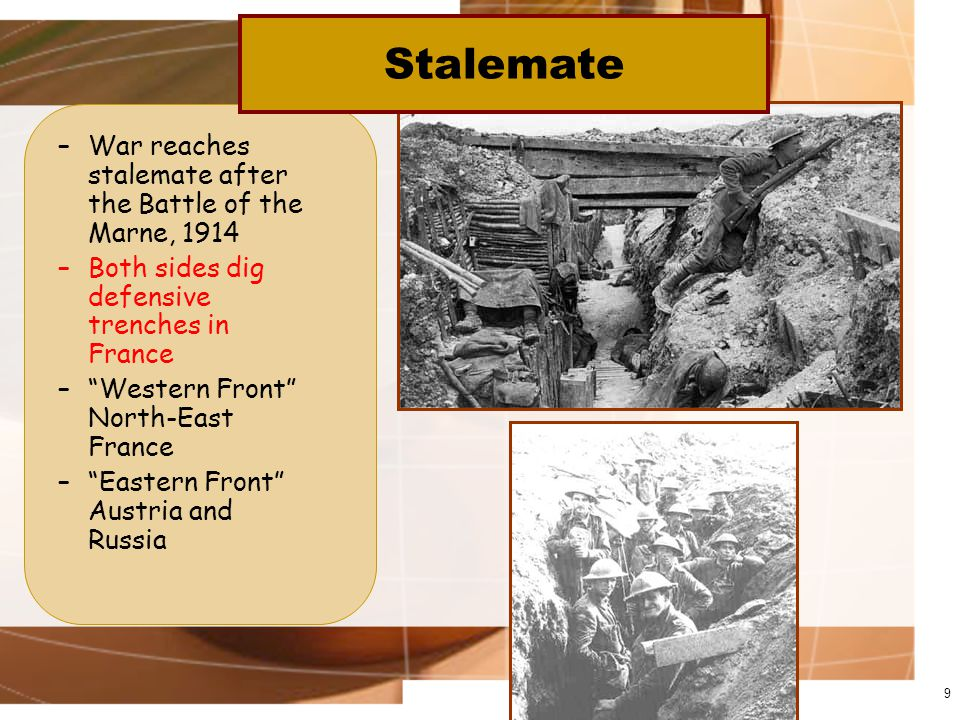 –War reaches stalemate after the Battle of the Marne, 1914 –Both sides dig defensive trenches in France – Western Front North-East France – Eastern Front Austria and Russia 9 Stalemate