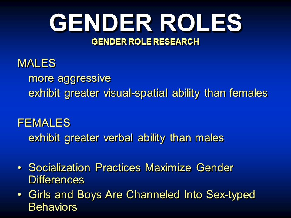 MALES more aggressive exhibit greater visual-spatial ability than females FEMALES exhibit greater verbal ability than males Socialization Practices Maximize Gender Differences Girls and Boys Are Channeled Into Sex-typed Behaviors MALES more aggressive exhibit greater visual-spatial ability than females FEMALES exhibit greater verbal ability than males Socialization Practices Maximize Gender Differences Girls and Boys Are Channeled Into Sex-typed Behaviors GENDER ROLES GENDER ROLE RESEARCH
