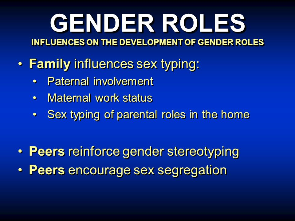Family influences sex typing: Paternal involvement Maternal work status Sex typing of parental roles in the home Peers reinforce gender stereotyping Peers encourage sex segregation Family influences sex typing: Paternal involvement Maternal work status Sex typing of parental roles in the home Peers reinforce gender stereotyping Peers encourage sex segregation GENDER ROLES INFLUENCES ON THE DEVELOPMENT OF GENDER ROLES