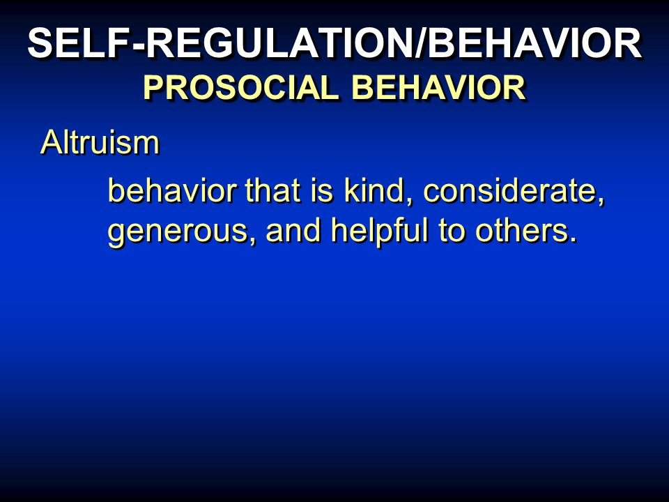 SELF-REGULATION/BEHAVIOR PROSOCIAL BEHAVIOR Altruism behavior that is kind, considerate, generous, and helpful to others.